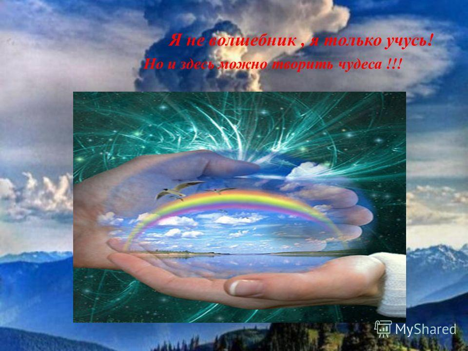 Я не волшебник, я только учусь! Но и здесь можно творить чудеса !!!