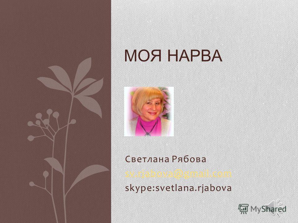 Светлана Рябова sv.rjabova@gmail.com skype:svetlana.rjabova МОЯ НАРВА