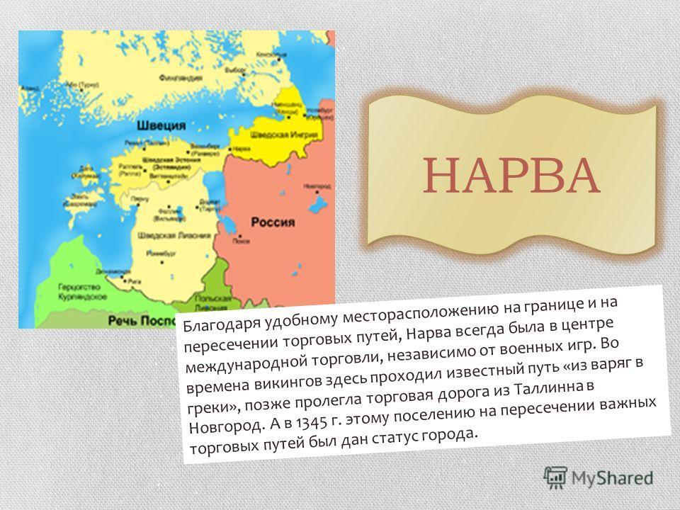 Благодаря удобному месторасположению на границе и на пересечении торговых путей, Нарва всегда была в центре международной торговли, независимо от военных игр. Во времена викингов здесь проходил известный путь «из варяг в греки», позже пролегла торгов