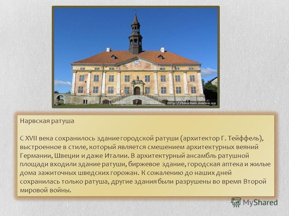 Нарвская ратуша С XVII века сохранилось здание городской ратуши (архитектор Г. Тейффель), выстроенное в стиле, который является смешением архитектурных веяний Германии, Швеции и даже Италии. В архитектурный ансамбль ратушной площади входили здание ра