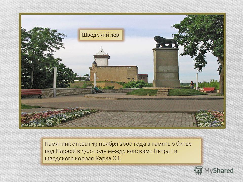 Шведский лев Памятник открыт 19 ноября 2000 года в память о битве под Нарвой в 1700 году между войсками Петра I и шведского короля Карла XII.