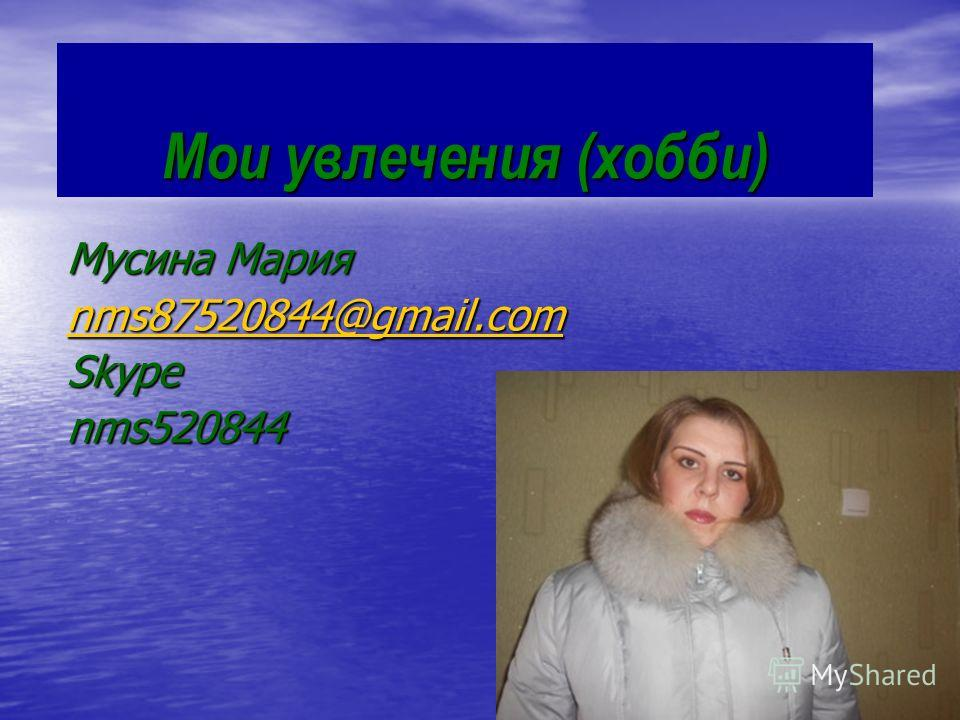Мои увлечения (хобби) Мусина Мария nms87520844@gmail.com Skypenms520844