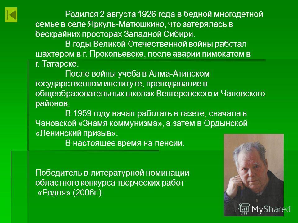 Родился 2 августа 1926 года в бедной многодетной семье в селе Яркуль-Матюшкино, что затерялась в бескрайних просторах Западной Сибири. В годы Великой Отечественной войны работал шахтером в г. Прокопьевске, после аварии пимокатом в г. Татарске. После