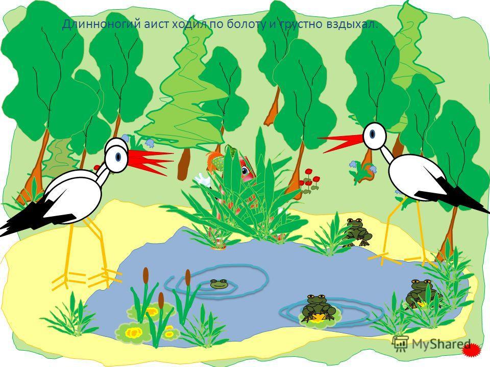 Длинноногий аист ходил по болоту и грустно вздыхал.