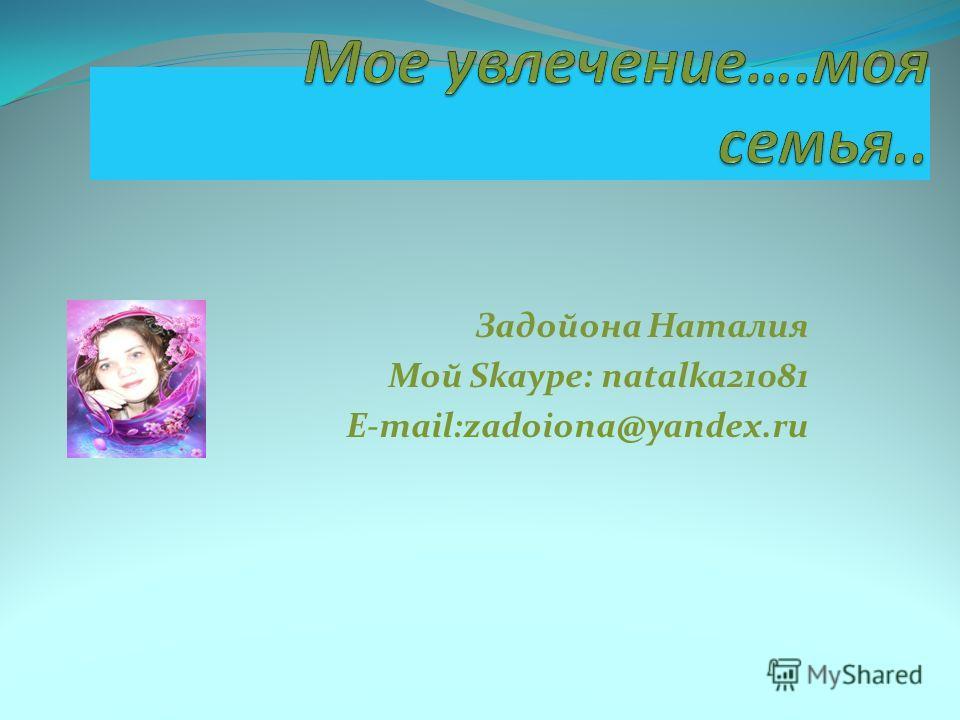 Задойона Наталия Мой Skaype: natalka21081 E-mail:zadoiona@yandex.ru