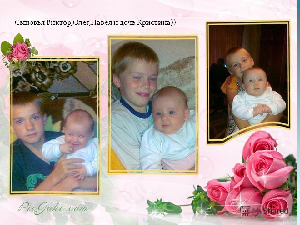 Сыновья Виктор,Олег,Павел и дочь Кристина))