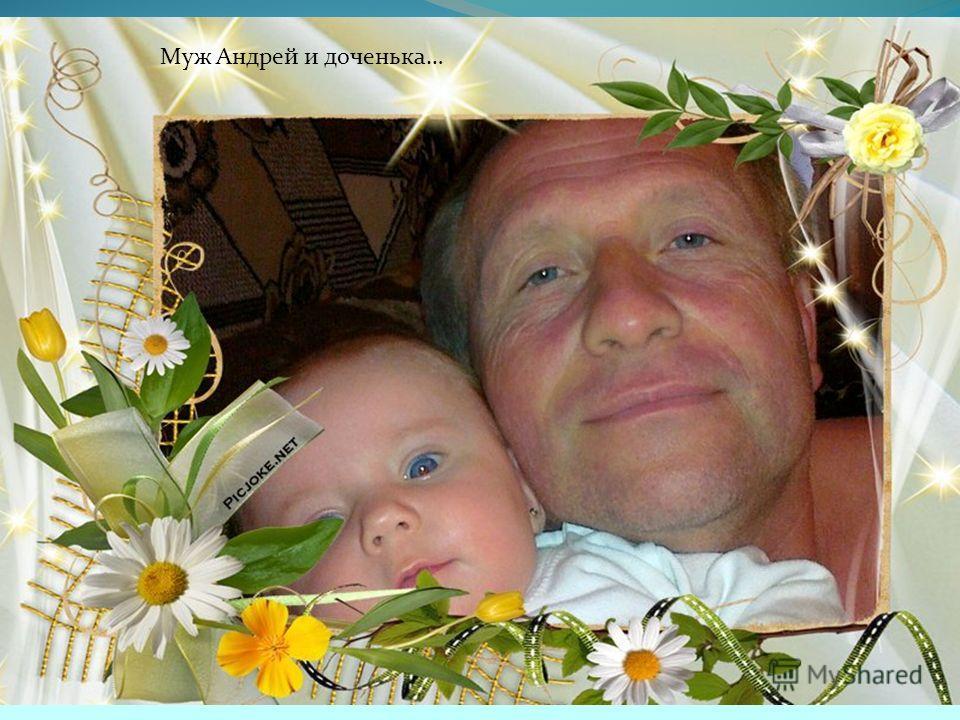 Муж Андрей и доченька…