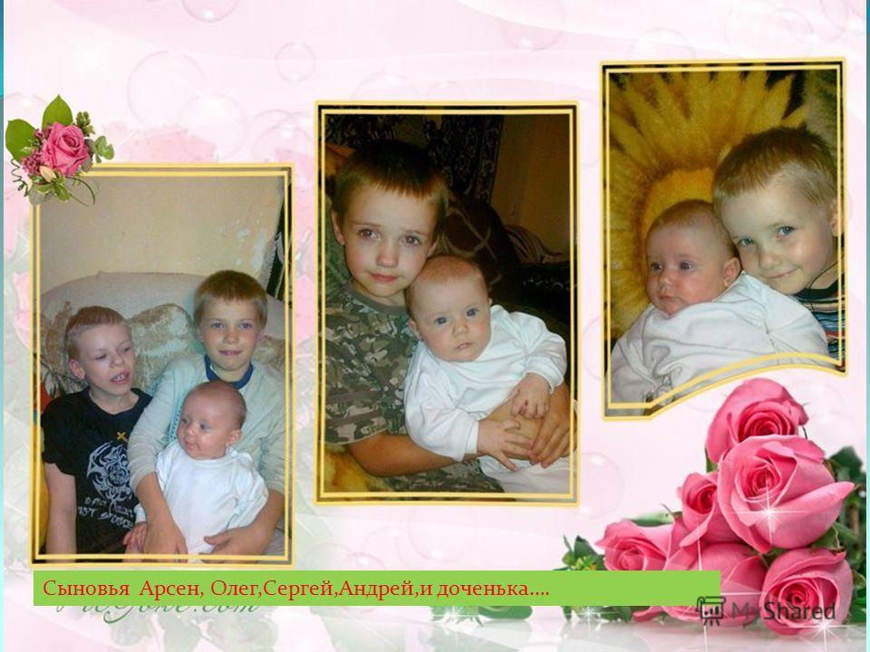 Сыновья Арсен, Олег,Сергей,Андрей,и доченька….