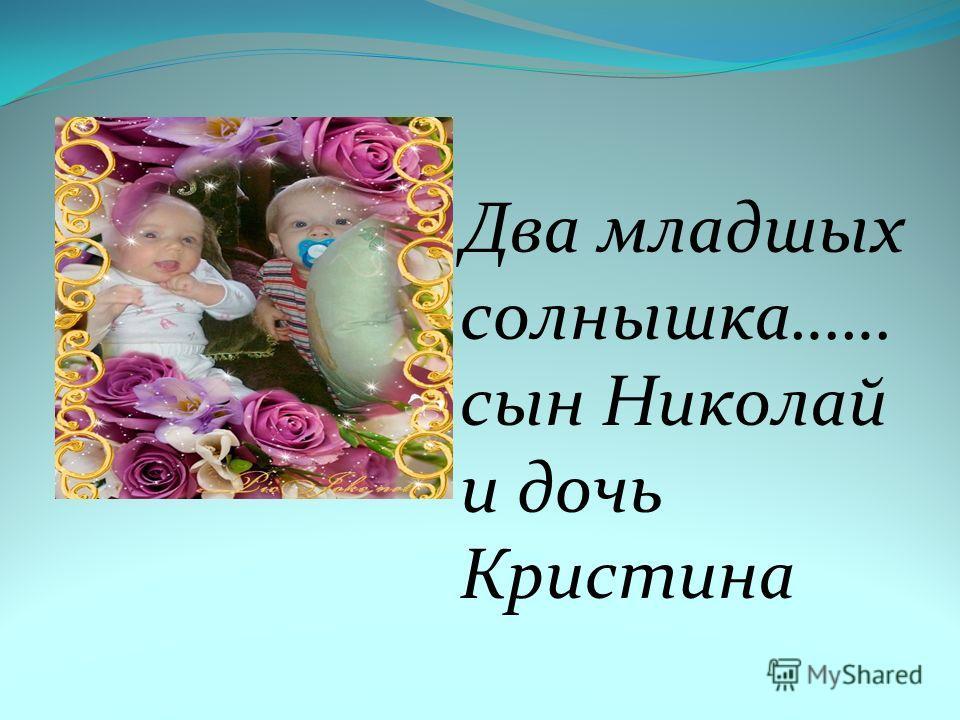 Два младшых солнышка…… сын Николай и дочь Кристина