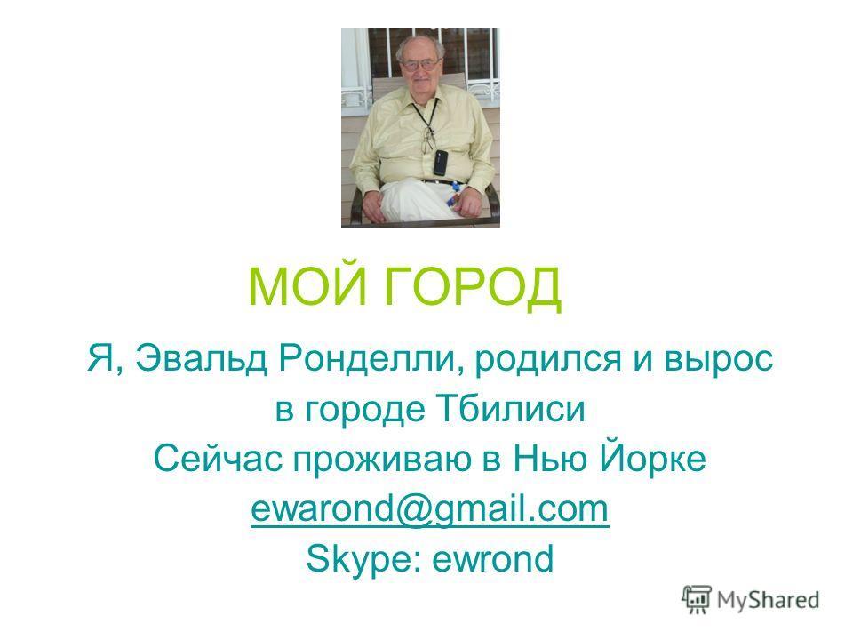 МОЙ ГОРОД Я, Эвальд Ронделли, родился и вырос в городе Тбилиси Сейчас проживаю в Нью Йорке ewarond@gmail.com Skype: ewrond