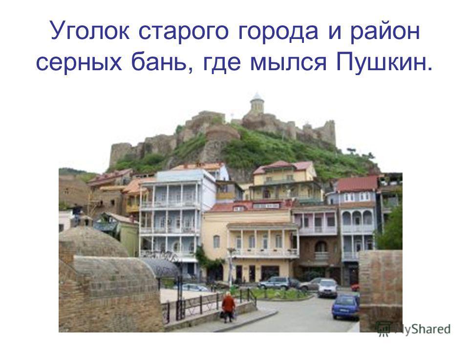 Уголок старого города и район серных бань, где мылся Пушкин.