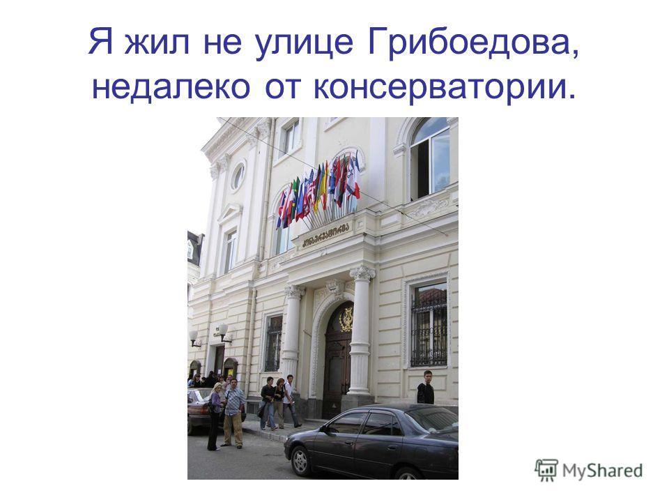Я жил не улице Грибоедова, недалеко от консерватории.