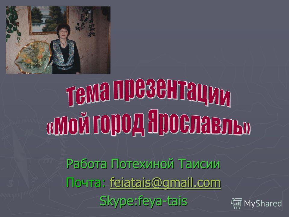Работа Потехиной Таисии Почта: feiatais@gmail.com feiatais@gmail.comfeiatais@gmail.com Skype:feya-tais
