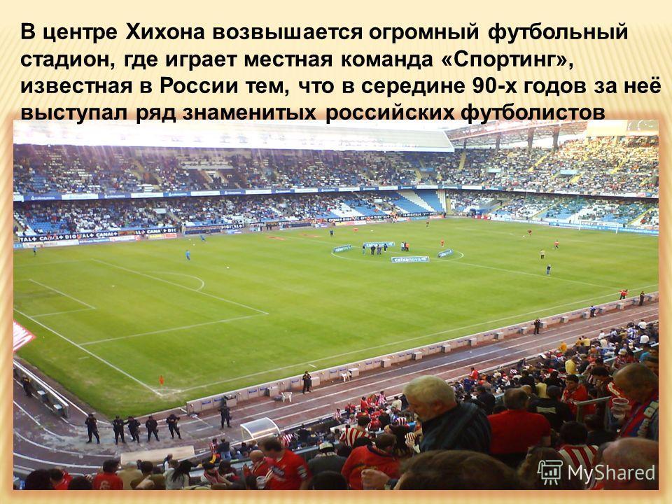 В центре Хихона возвышается огромный футбольный стадион, где играет местная команда «Спортинг», известная в России тем, что в середине 90-х годов за неё выступал ряд знаменитых российских футболистов