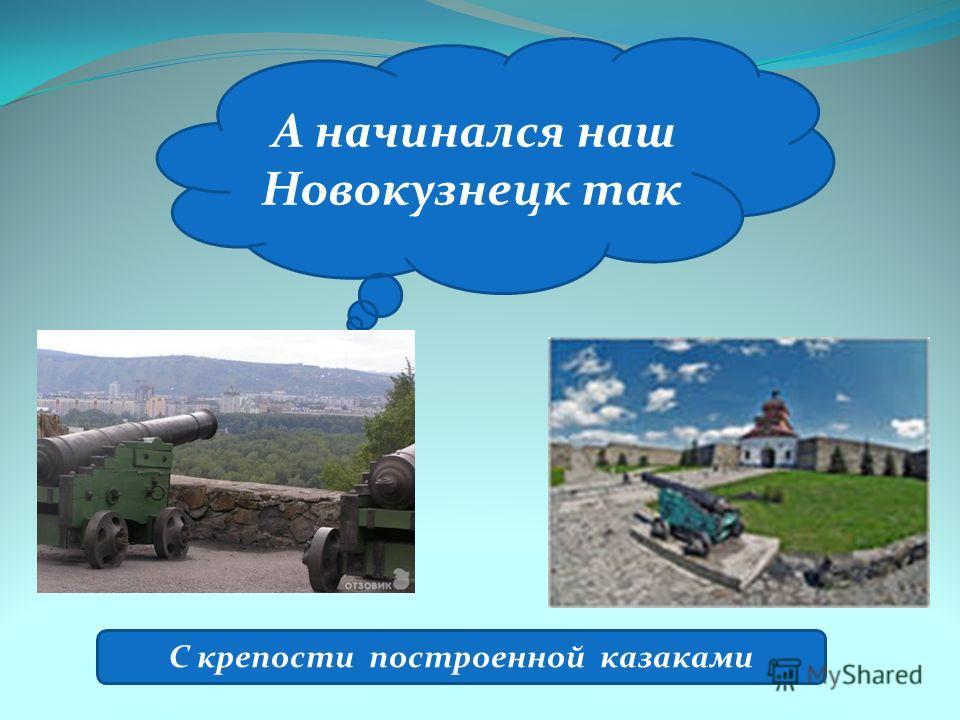 А начинался наш Новокузнецк так С крепости построенной казаками