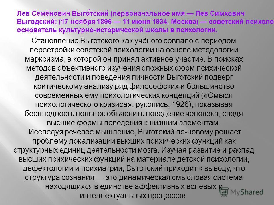 Лев Семёнович Выго́тский (первоначальное имя Лев Симхович Выгодский; (17 ноября 1896 11 июня 1934, Москва) советский психолог, основатель культурно-исторической школы в психологии. Становление Выготского как учёного совпало с периодом перестройки сов