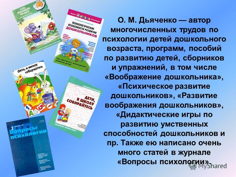 О. М. Дьяченко автор многочисленных трудов по психологии детей дошкольного возраста, программ, пособий по развитию детей, сборников и упражнений, в том числе «Воображение дошкольника», «Психическое развитие дошкольников», «Развитие воображения дошкол