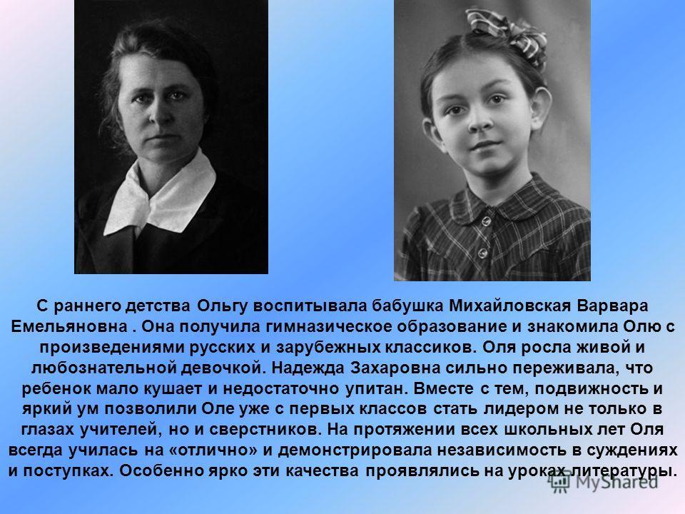 С раннего детства Ольгу воспитывала бабушка Михайловская Варвара Емельяновна. Она получила гимназическое образование и знакомила Олю с произведениями русских и зарубежных классиков. Оля росла живой и любознательной девочкой. Надежда Захаровна сильно