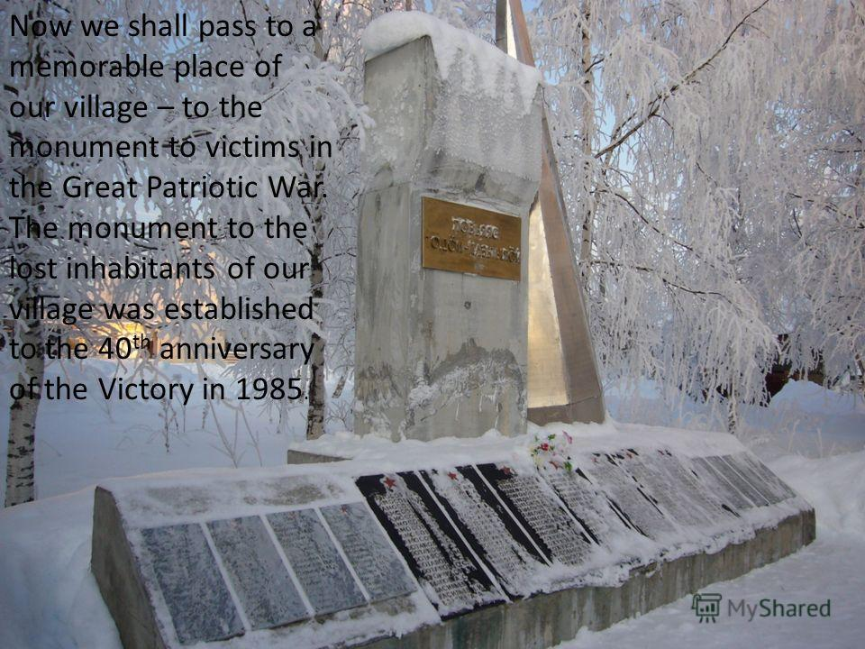 Now we shall pass to a memorable place of our village – to the monument to victims in the Great Patriotic War. The monument to the lost inhabitants of our village was established to the 40 th anniversary of the Victory in 1985.