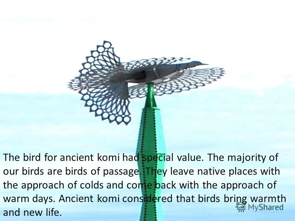 The bird for ancient komi had special value. The majority of our birds are birds of passage. They leave native places with the approach of colds and come back with the approach of warm days. Ancient komi considered that birds bring warmth and new lif