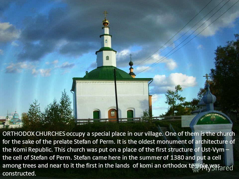 ORTHODOX CHURCHES occupy a special place in our village. One of them is the church for the sake of the prelate Stefan of Perm. It is the oldest monument of architecture of the Komi Republic. This church was put on a place of the first structure of Us