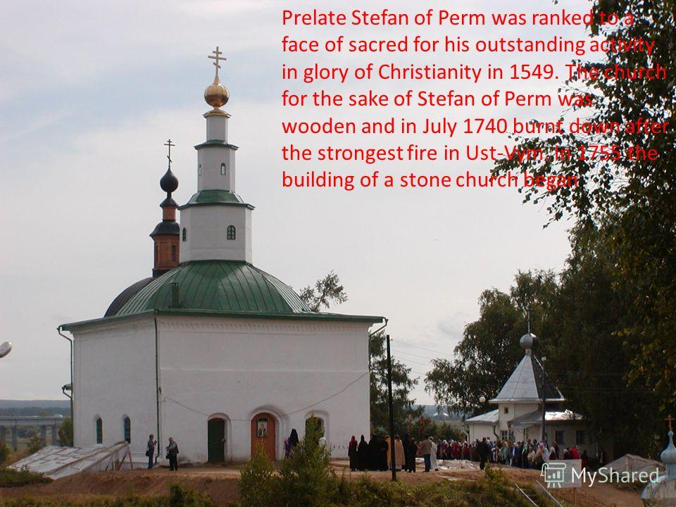 Prelate Stefan of Perm was ranked to a face of sacred for his outstanding activity in glory of Christianity in 1549. The church for the sake of Stefan of Perm was wooden and in July 1740 burnt down after the strongest fire in Ust-Vym. In 1755 the bui
