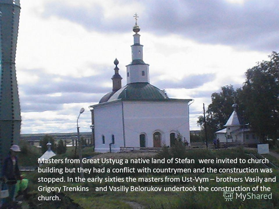 Masters from Great Ustyug a native land of Stefan were invited to church building but they had a conflict with countrymen and the construction was stopped. In the early sixties the masters from Ust-Vym – brothers Vasily and Grigory Trenkins and Vasil