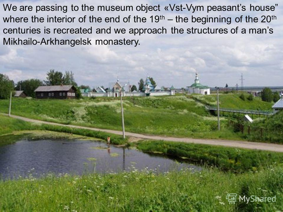 We are passing to the museum object «Vst-Vym peasants house where the interior of the end of the 19 th – the beginning of the 20 th centuries is recreated and we approach the structures of a mans Mikhailo-Arkhangelsk monastery.