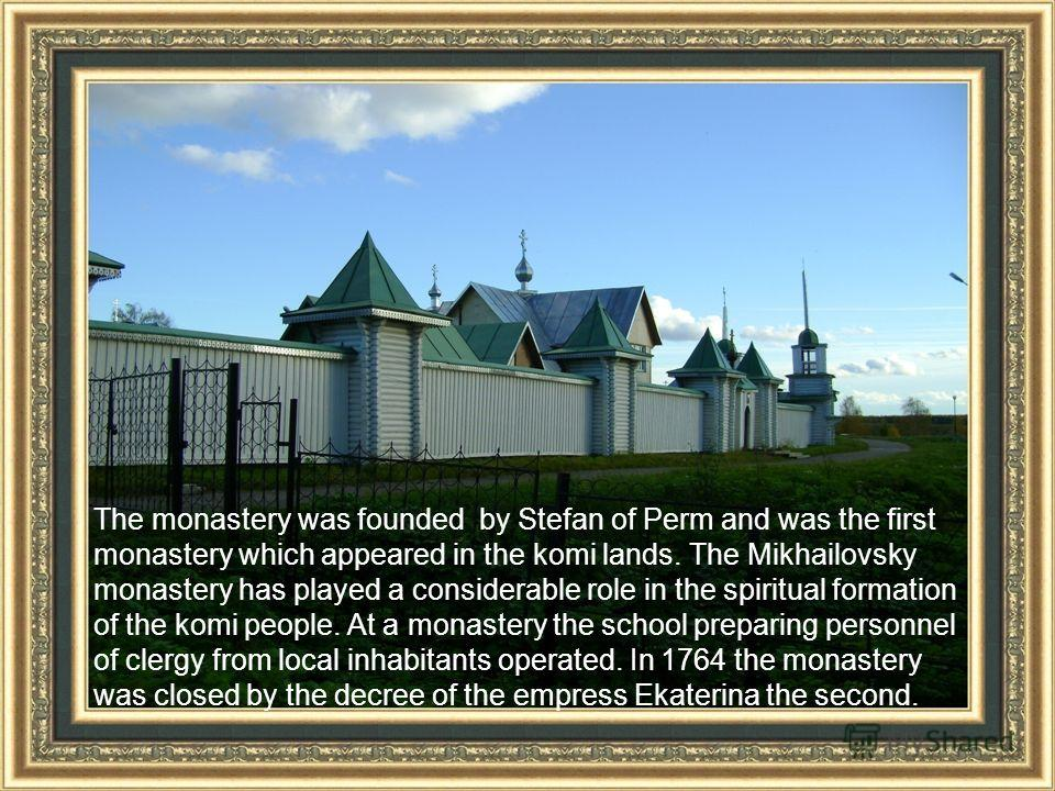 The monastery was founded by Stefan of Perm and was the first monastery which appeared in the komi lands. The Mikhailovsky monastery has played a considerable role in the spiritual formation of the komi people. At a monastery the school preparing per