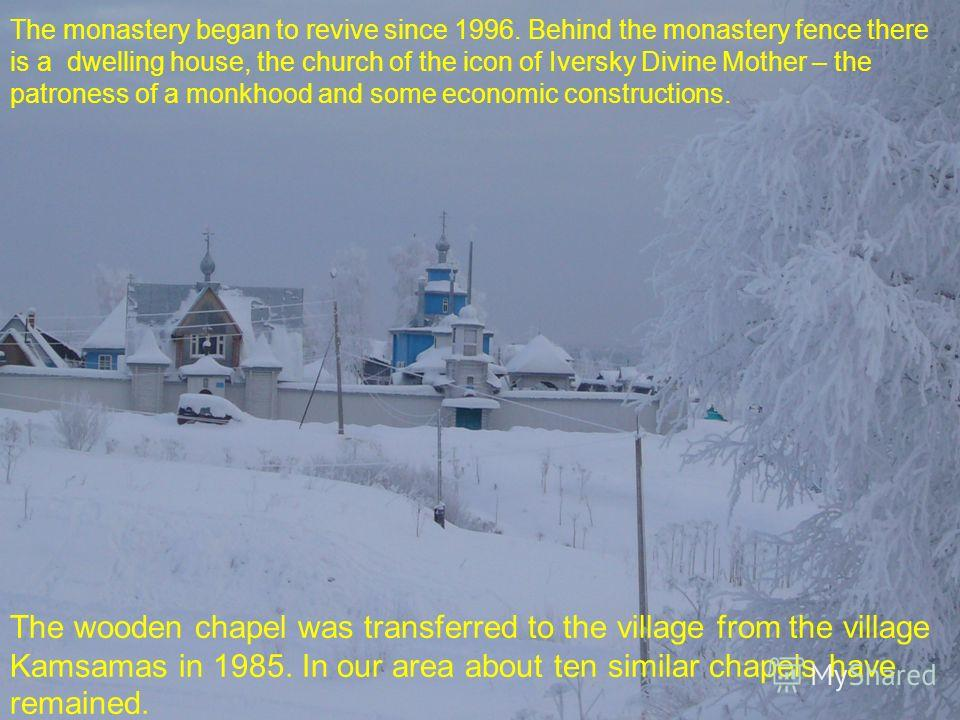 The monastery began to revive since 1996. Behind the monastery fence there is a dwelling house, the church of the icon of Iversky Divine Mother – the patroness of a monkhood and some economic constructions. The wooden chapel was transferred to the vi