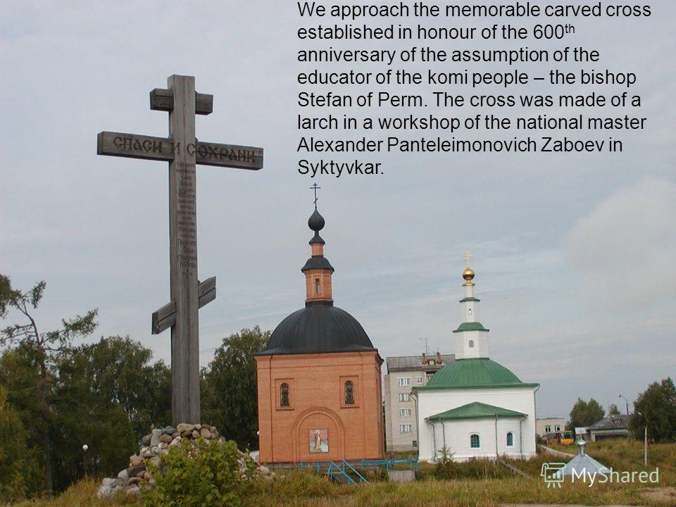 We approach the memorable carved cross established in honour of the 600 th anniversary of the assumption of the educator of the komi people – the bishop Stefan of Perm. The cross was made of a larch in a workshop of the national master Alexander Pant