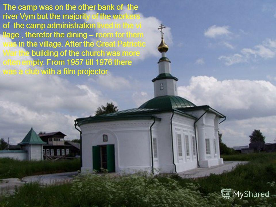 The camp was on the other bank of the river Vym but the majority of the workers of the camp administration lived in the vi llage, therefor the dining – room for them was in the village. After the Great Patriotic War the building of the church was mor