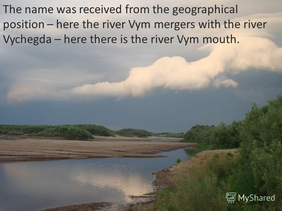 The name was received from the geographical position – here the river Vym mergers with the river Vychegda – here there is the river Vym mouth.
