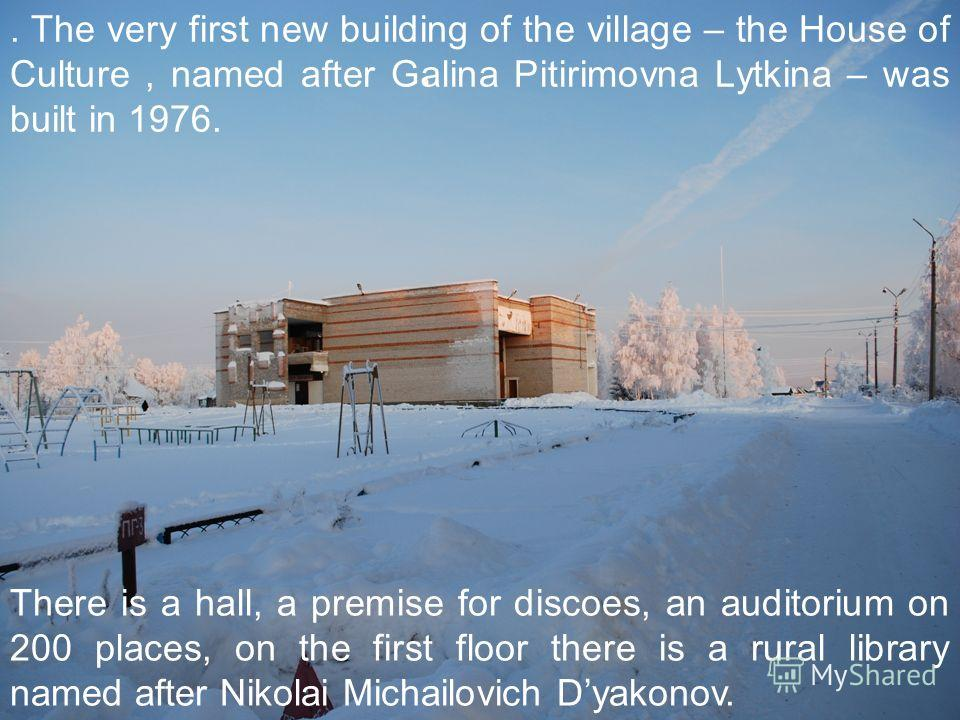 . The very first new building of the village – the House of Culture, named after Galina Pitirimovna Lytkina – was built in 1976. There is a hall, a premise for discoes, an auditorium on 200 places, on the first floor there is a rural library named af