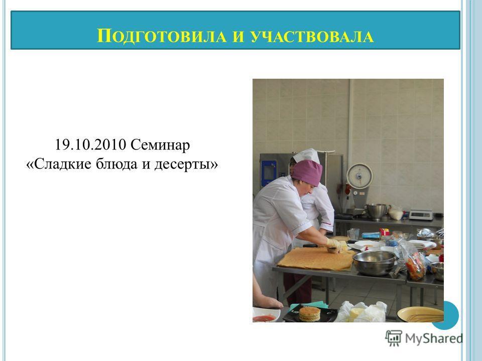 П ОДГОТОВИЛА И УЧАСТВОВАЛА 19.10.2010 Семинар «Сладкие блюда и десерты»
