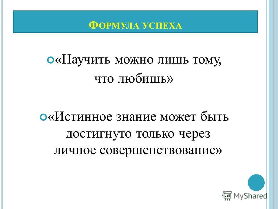 Ф ОРМУЛА УСПЕХА «Научить можно лишь тому, что любишь» «Истинное знание может быть достигнуто только через личное совершенствование»