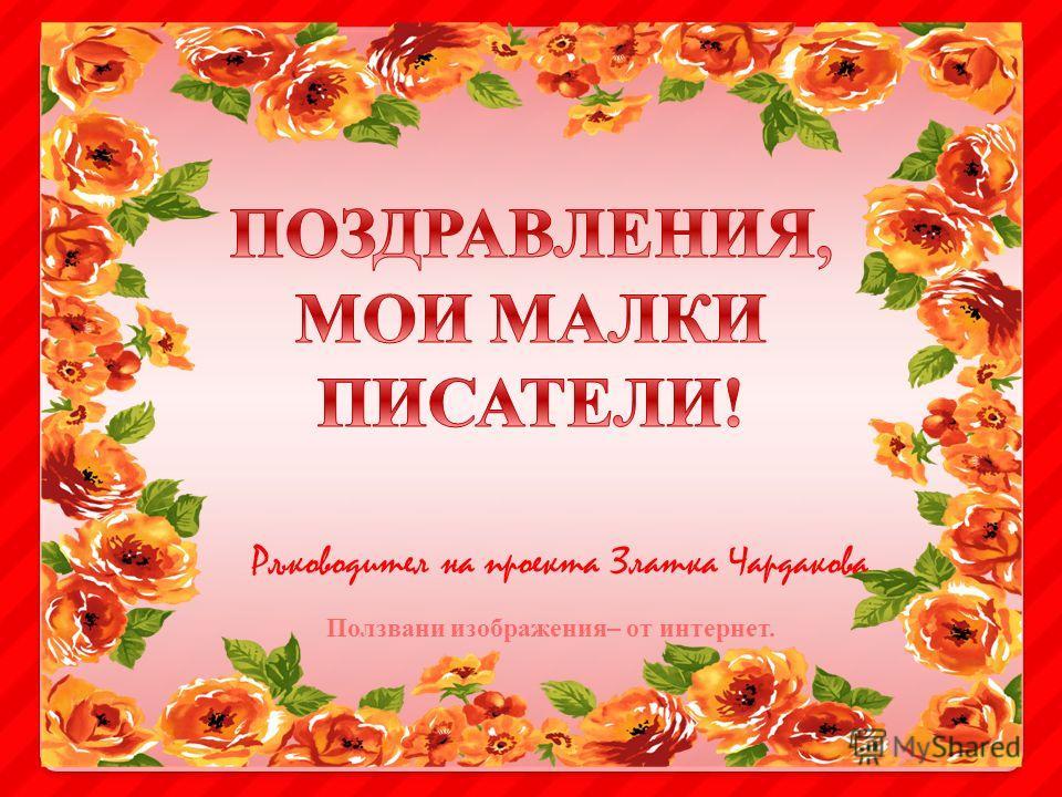 Ръководител на проекта Златка Чардакова Ползвани изображения– от интернет.