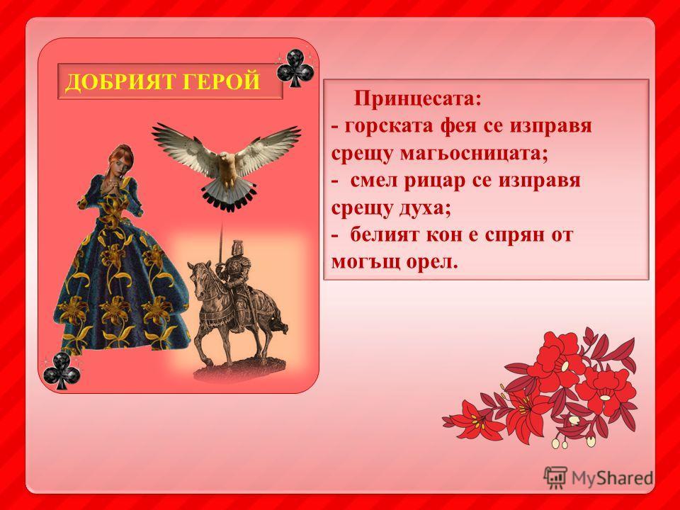 Принцесата: - горската фея се изправя срещу магьосницата; - смел рицар се изправя срещу духа; - белият кон е спрян от могъщ орел. ДОБРИЯТ ГЕРОЙ