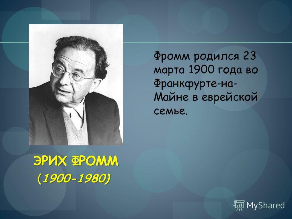 ЭРИХ ФРОММ Фромм родился 23 марта 1900 года во Франкфурте-на- Майне в еврейской семье. (1900-1980)