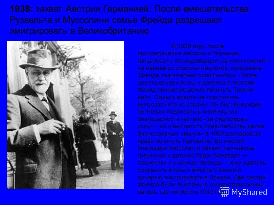 В 1938 году, после присоединения Австрии к Германии (аншлюса) и последовавших за этим гонений на евреев со стороны нацистов, положение Фрейда значительно осложнилось. После ареста дочери Анны и допроса в гестапо, Фрейд принял решение покинуть Третий