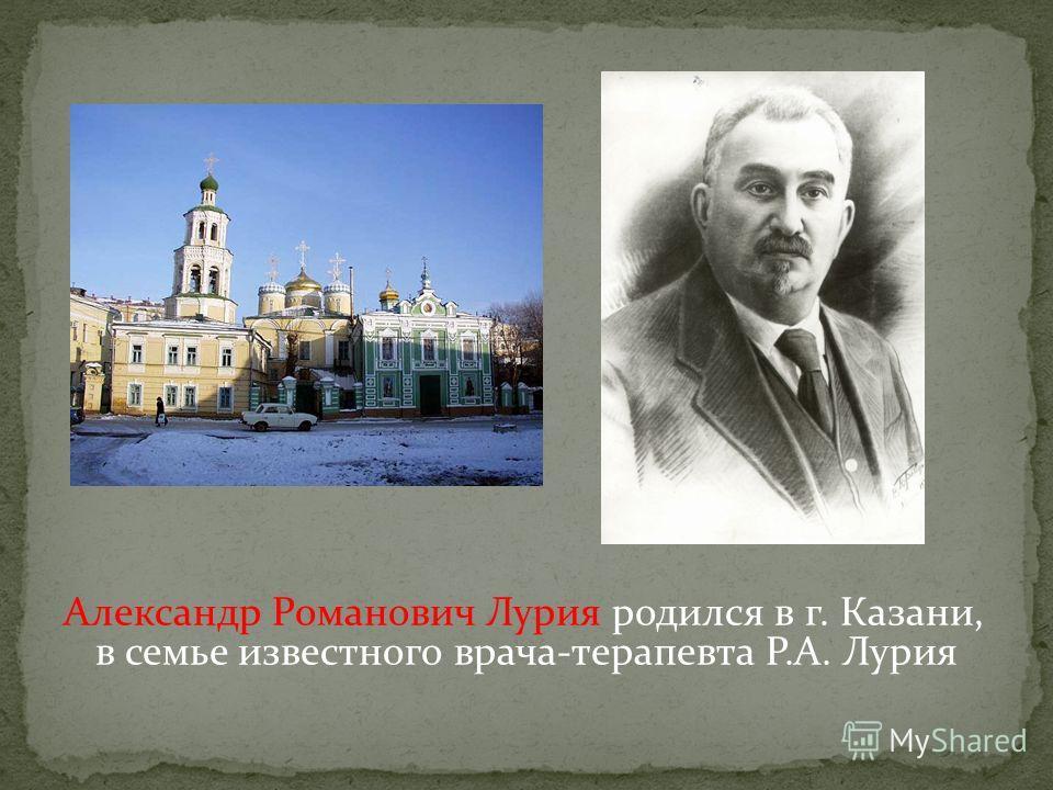 Александр Романович Лурия родился в г. Казани, в семье известного врача-терапевта Р.А. Лурия
