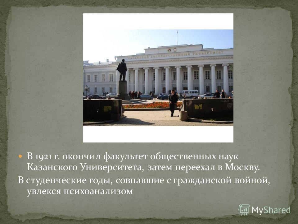 В 1921 г. окончил факультет общественных наук Казанского Университета, затем переехал в Москву. В студенческие годы, совпавшие с гражданской войной, увлекся психоанализом