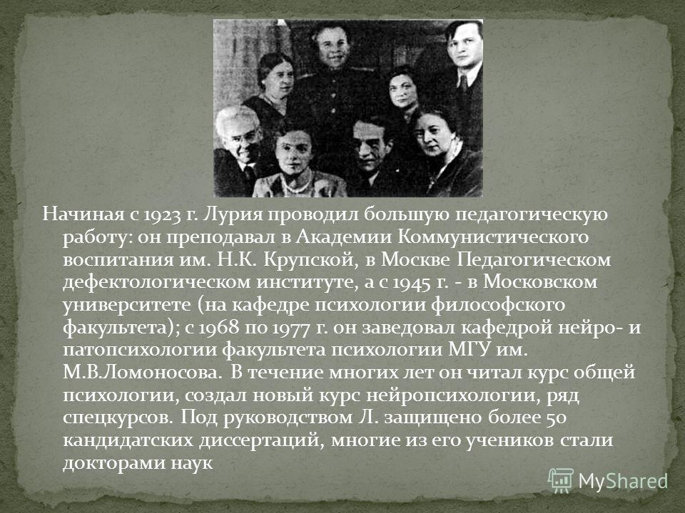 Начиная с 1923 г. Лурия проводил большую педагогическую работу: он преподавал в Академии Коммунистического воспитания им. Н.К. Крупской, в Москве Педагогическом дефектологическом институте, а с 1945 г. - в Московском университете (на кафедре психолог