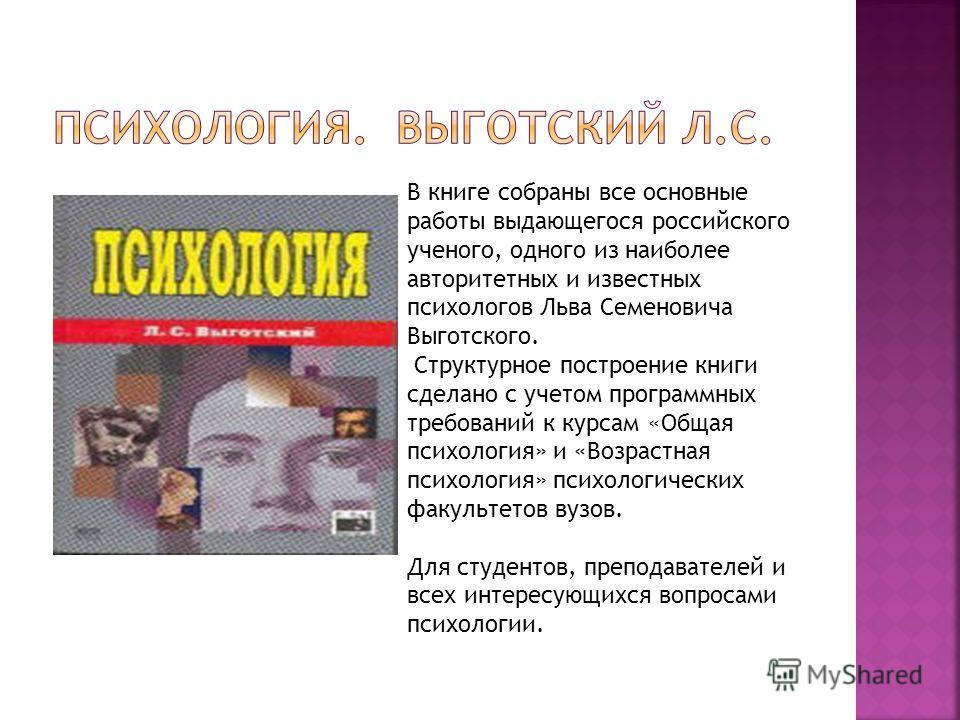В книге собраны все основные работы выдающегося российского ученого, одного из наиболее авторитетных и известных психологов Льва Семеновича Выготского. Структурное построение книги сделано с учетом программных требований к курсам «Общая психология» и