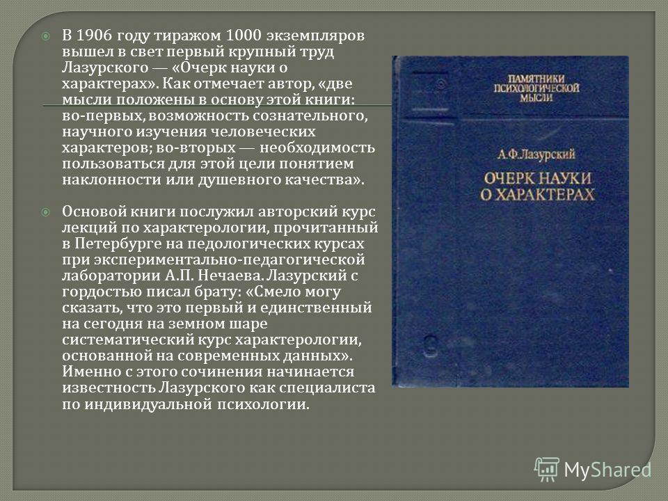 В 1906 году тиражом 1000 экземпляров вышел в свет первый крупный труд Лазурского « Очерк науки о характерах ». Как отмечает автор, « две мысли положены в основу этой книги : во - первых, возможность сознательного, научного изучения человеческих харак
