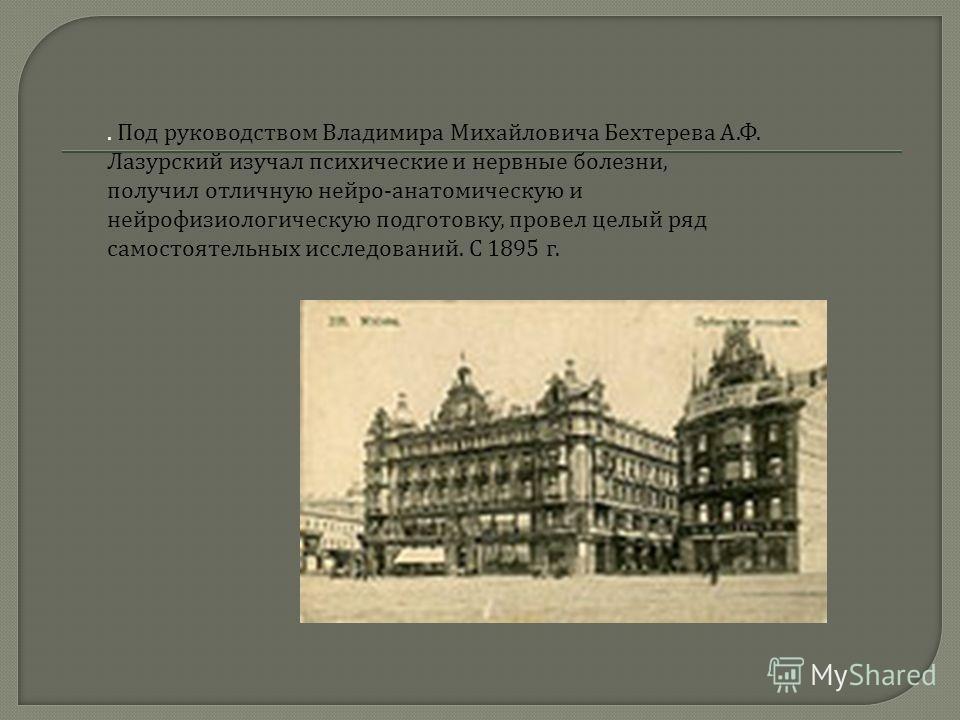 . Под руководством Владимира Михайловича Бехтерева А.Ф. Лазурский изучал психические и нервные болезни, получил отличную нейро-анатомическую и нейрофизиологическую подготовку, провел целый ряд самостоятельных исследований. С 1895 г.