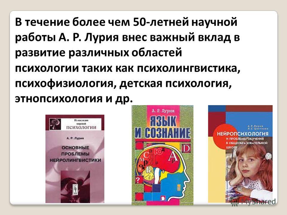В течение более чем 50-летней научной работы А. Р. Лурия внес важный вклад в развитие различных областей психологии таких как психолингвистика, психофизиология, детская психология, этнопсихология и др.