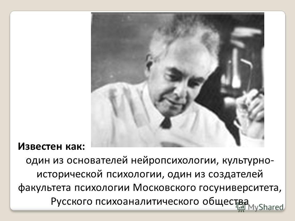 Известен как: один из основателей нейропсихологии, культурно- исторической психологии, один из создателей факультета психологии Московского госуниверситета, Русского психоаналитического общества