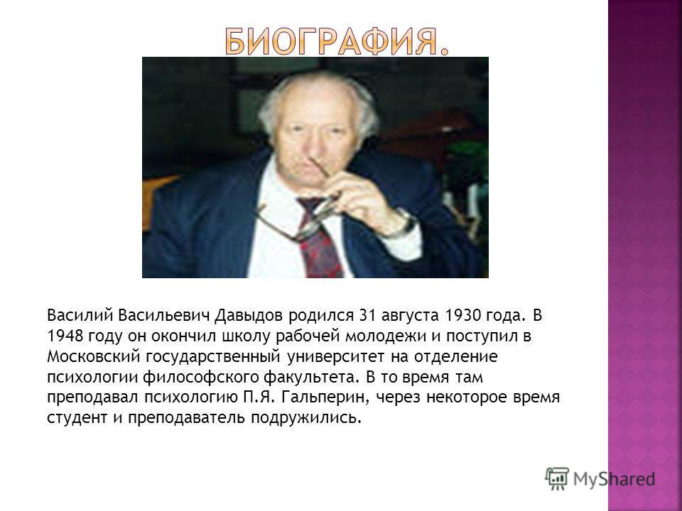 Василий Васильевич Давыдов родился 31 августа 1930 года. В 1948 году он окончил школу рабочей молодежи и поступил в Московский государственный университет на отделение психологии философского факультета. В то время там преподавал психологию П.Я. Галь