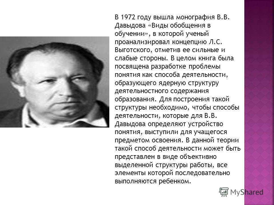 В 1972 году вышла монография В.В. Давыдова «Виды обобщения в обучении», в которой ученый проанализировал концепцию Л.С. Выготского, отметив ее сильные и слабые стороны. В целом книга была посвящена разработке проблемы понятия как способа деятельности